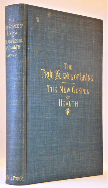 Image for The True Science of Living. The New Gospel of Health. Practical and physiological. Story of an evolution of natural law in the cure of disease for physicians and laymen. How the Sick Get Well; How the Well Get Sick. Alcoholics freshly considered